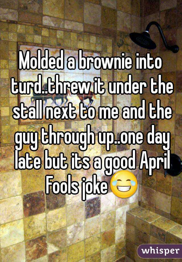 Molded a brownie into turd..threw it under the stall next to me and the guy through up..one day late but its a good April Fools joke😂