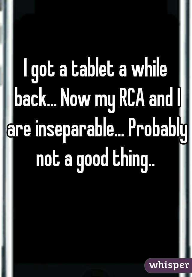 I got a tablet a while back... Now my RCA and I are inseparable... Probably not a good thing..
