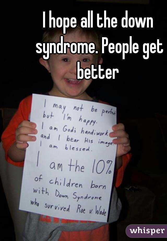 I hope all the down syndrome. People get better