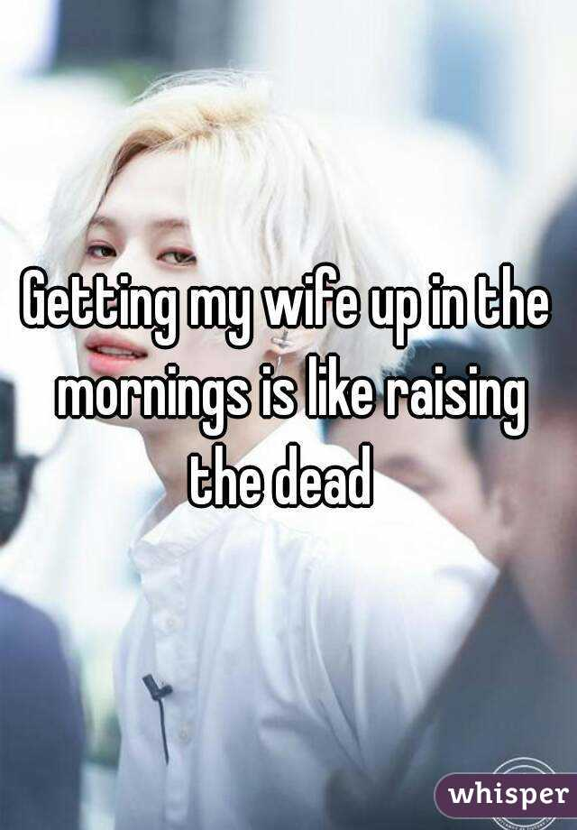 Getting my wife up in the mornings is like raising the dead