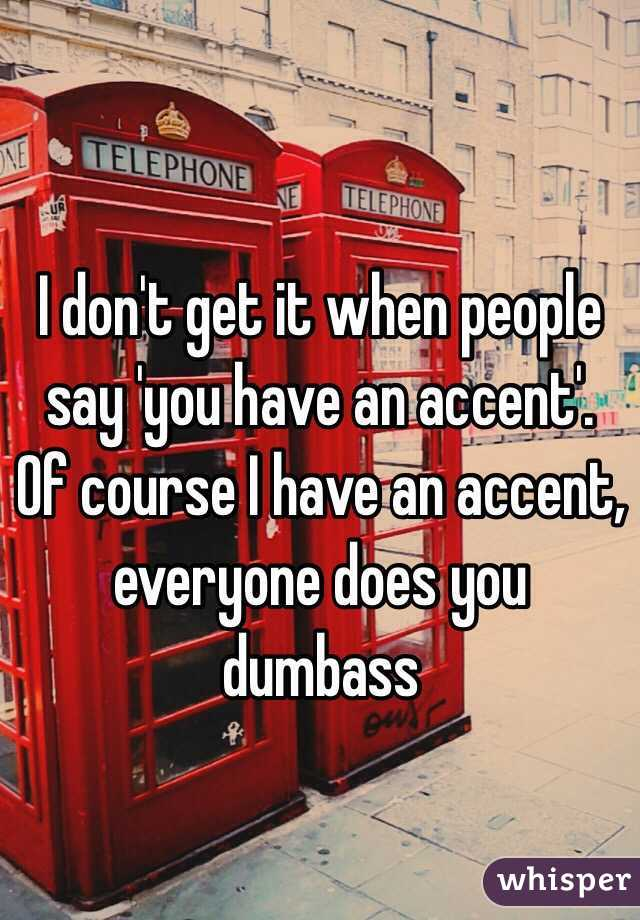 I don't get it when people say 'you have an accent'. Of course I have an accent, everyone does you dumbass