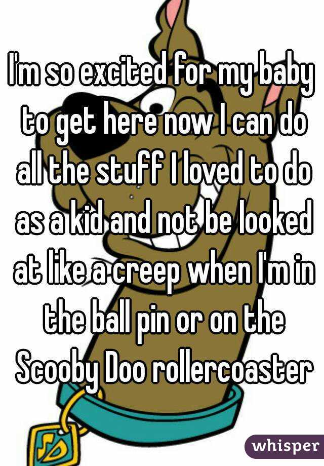 I'm so excited for my baby to get here now I can do all the stuff I loved to do as a kid and not be looked at like a creep when I'm in the ball pin or on the Scooby Doo rollercoaster