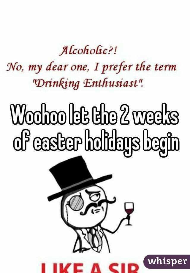 Woohoo let the 2 weeks of easter holidays begin