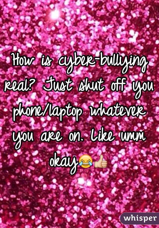How is cyber-bullying real? Just shut off you phone/laptop whatever you are on. Like umm okay😂👍