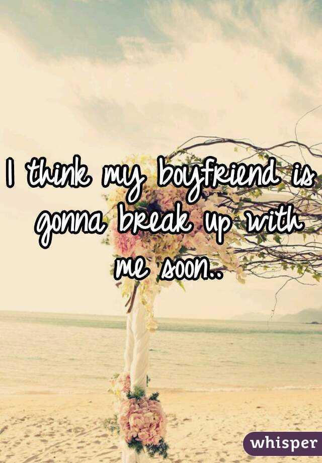I think my boyfriend is gonna break up with me soon..