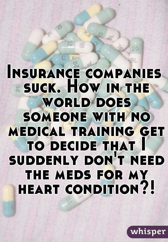Insurance companies suck. How in the world does someone with no medical training get to decide that I suddenly don't need the meds for my heart condition?!