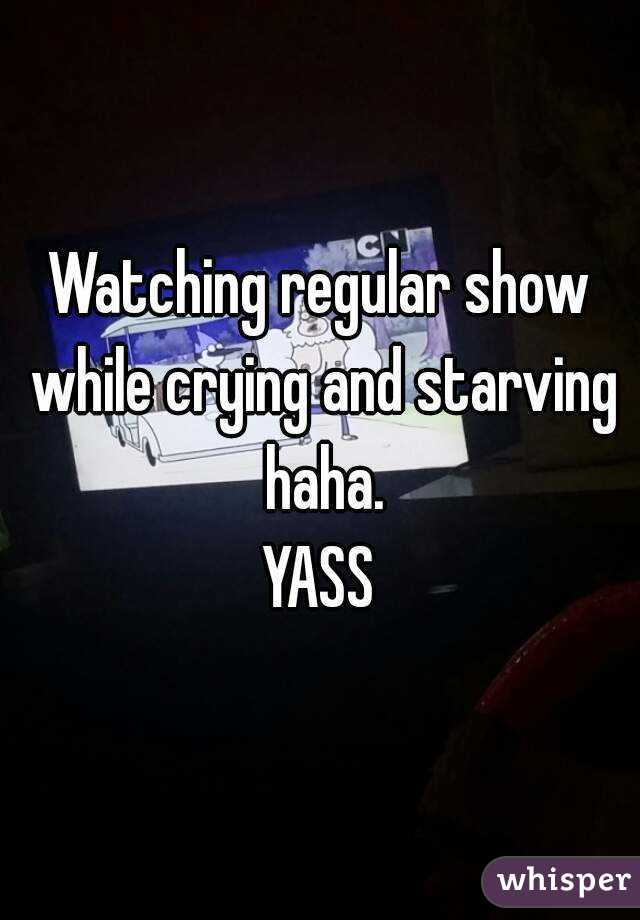 Watching regular show while crying and starving haha. YASS