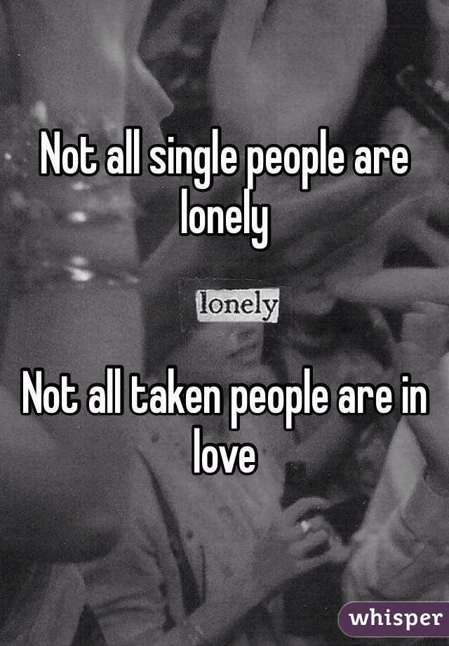 Not all single people are lonely   Not all taken people are in love