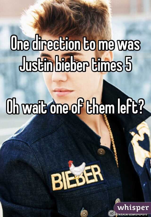 One direction to me was Justin bieber times 5  Oh wait one of them left?   🐓