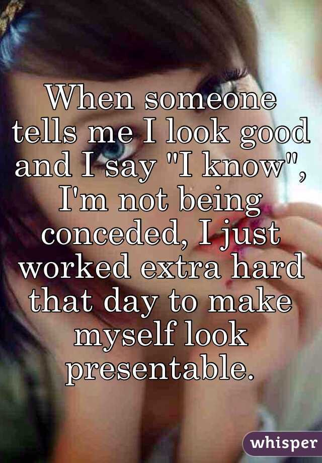 """When someone tells me I look good and I say """"I know"""", I'm not being conceded, I just worked extra hard that day to make myself look presentable."""
