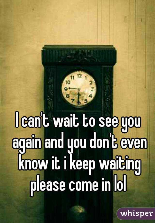 I can't wait to see you again and you don't even know it i keep waiting please come in lol