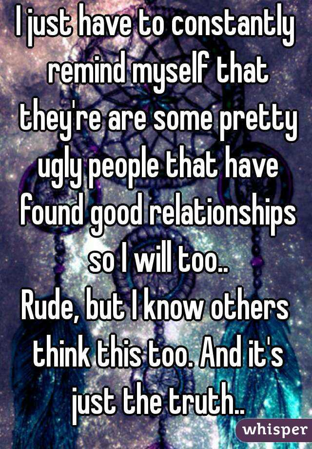 I just have to constantly remind myself that they're are some pretty ugly people that have found good relationships so I will too.. Rude, but I know others think this too. And it's just the truth..