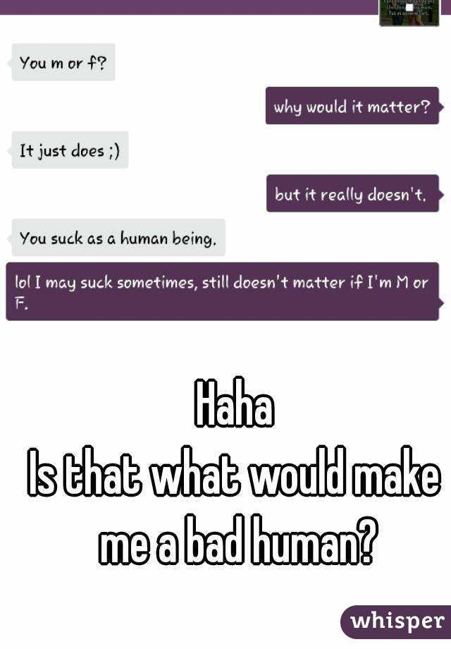 Haha Is that what would make me a bad human?
