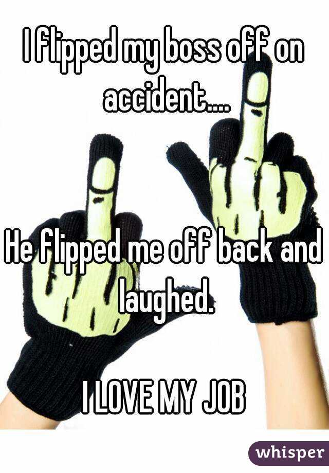 I flipped my boss off on accident....   He flipped me off back and laughed.  I LOVE MY JOB