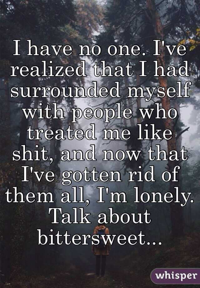 I have no one. I've realized that I had surrounded myself with people who treated me like shit, and now that I've gotten rid of them all, I'm lonely. Talk about bittersweet...