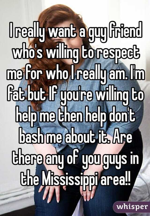 I really want a guy friend who's willing to respect me for who I really am. I'm fat but If you're willing to help me then help don't bash me about it. Are there any of you guys in the Mississippi area!!