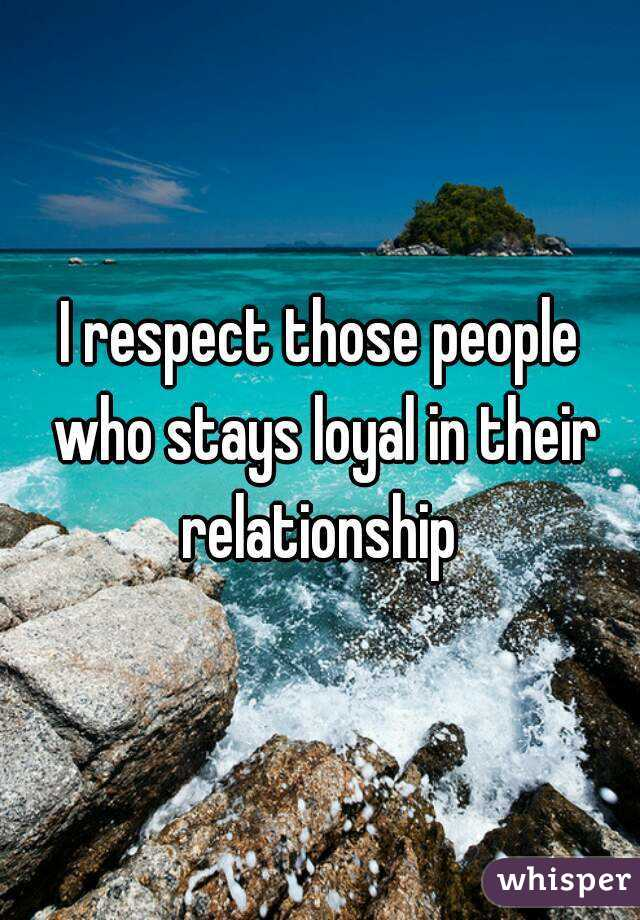 I respect those people who stays loyal in their relationship