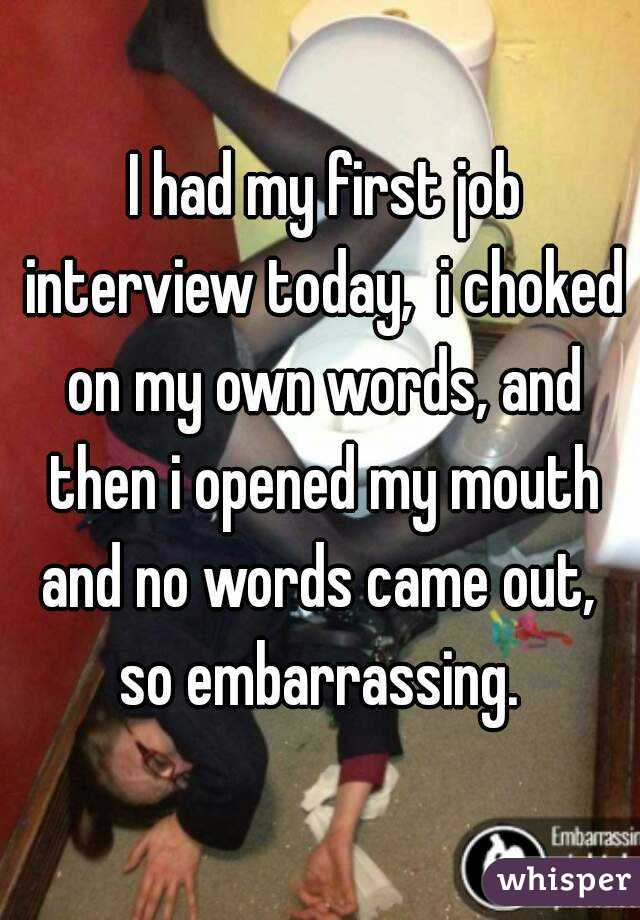 I had my first job interview today,  i choked on my own words, and then i opened my mouth and no words came out,  so embarrassing.
