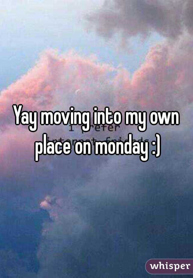 Yay moving into my own place on monday :)