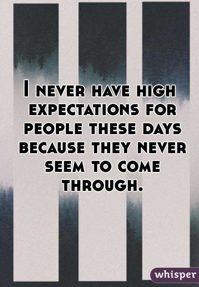 I never have high expectations for people these days because they never seem to come through.
