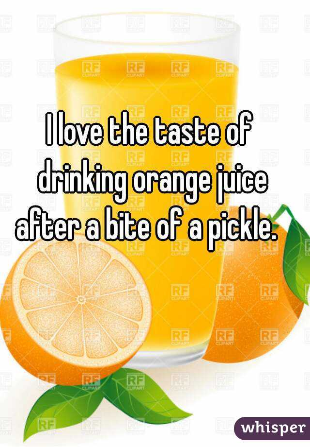 I love the taste of drinking orange juice after a bite of a pickle.