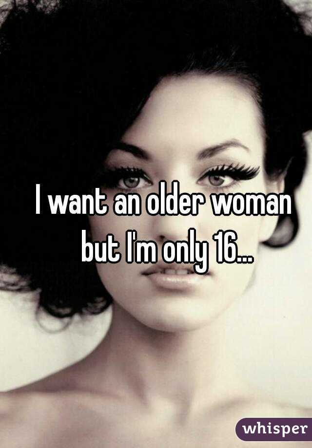 I want an older woman but I'm only 16...