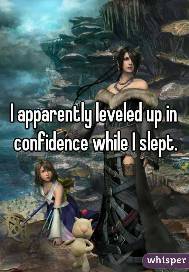I apparently leveled up in confidence while I slept.