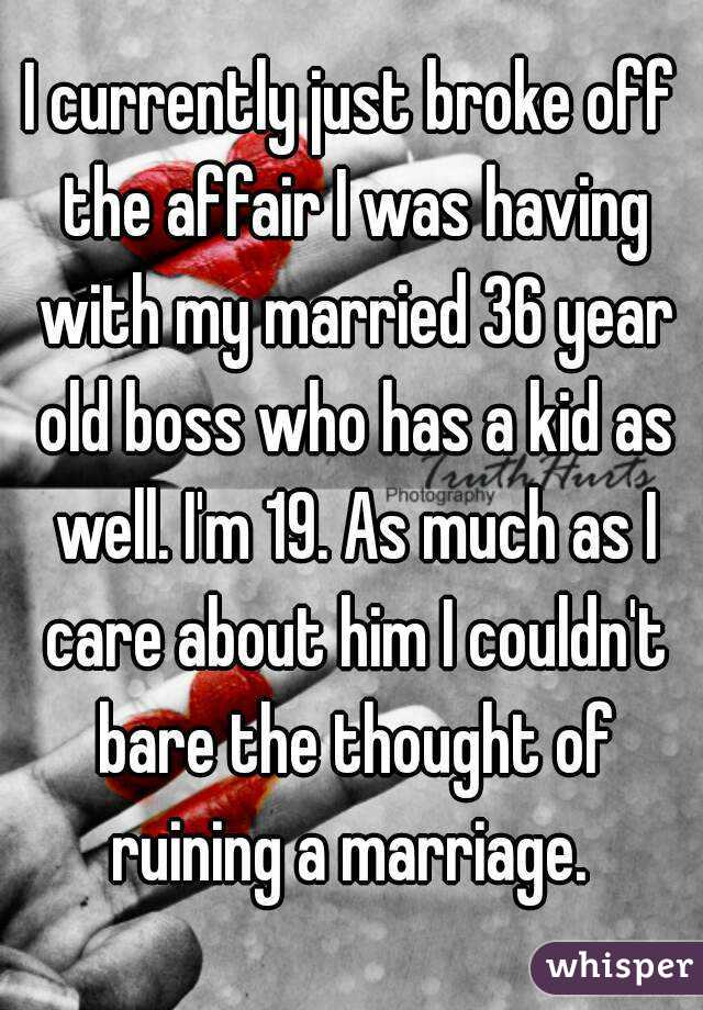 I currently just broke off the affair I was having with my married 36 year old boss who has a kid as well. I'm 19. As much as I care about him I couldn't bare the thought of ruining a marriage.
