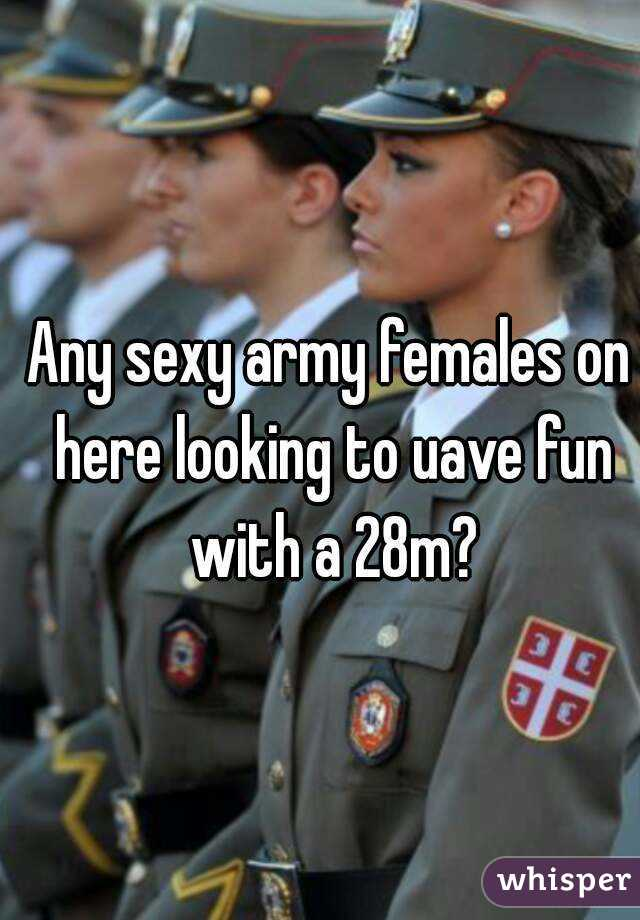 Any sexy army females on here looking to uave fun with a 28m?