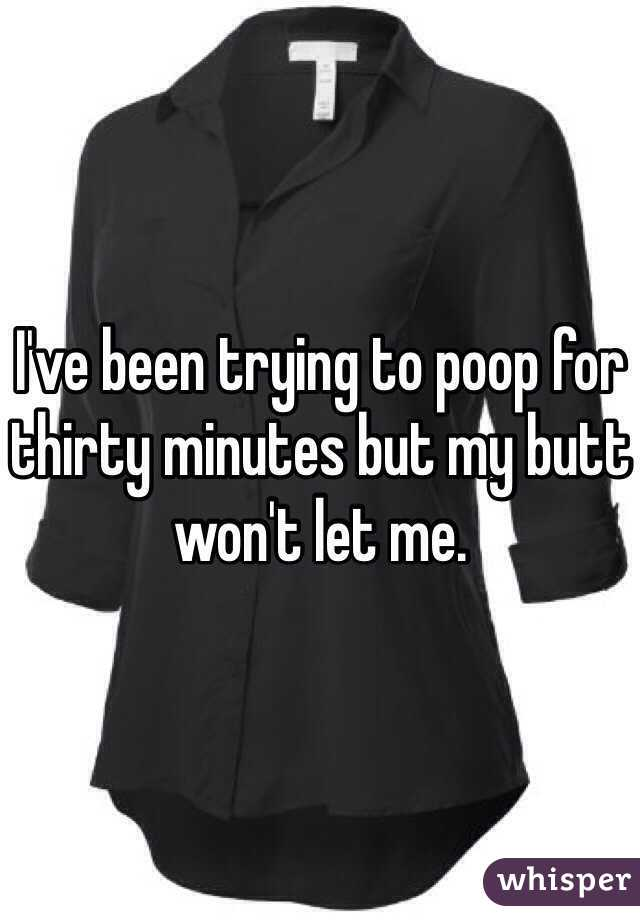 I've been trying to poop for thirty minutes but my butt won't let me.