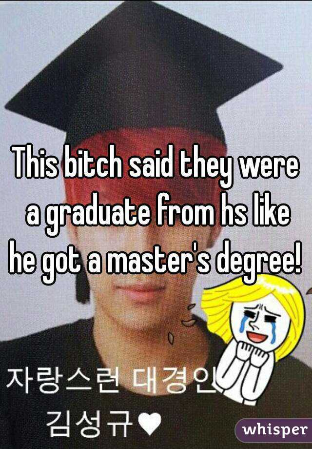 This bitch said they were a graduate from hs like he got a master's degree!