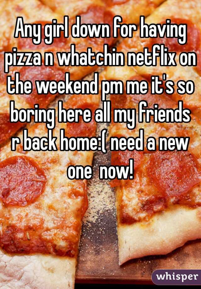 Any girl down for having pizza n whatchin netflix on the weekend pm me it's so boring here all my friends r back home:( need a new one  now!