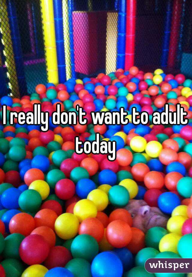 I really don't want to adult today