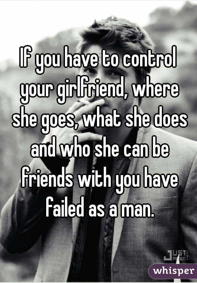 If you have to control your girlfriend, where she goes, what she does and who she can be friends with you have failed as a man.