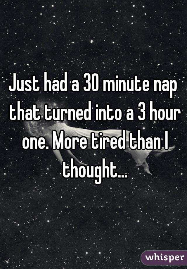 Just had a 30 minute nap that turned into a 3 hour one. More tired than I thought...