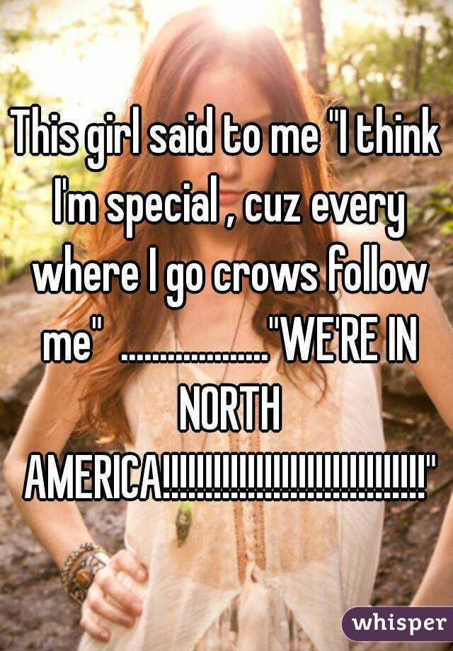 """This girl said to me """"I think I'm special , cuz every where I go crows follow me""""  ...................""""WE'RE IN NORTH AMERICA!!!!!!!!!!!!!!!!!!!!!!!!!!!!!!!"""""""