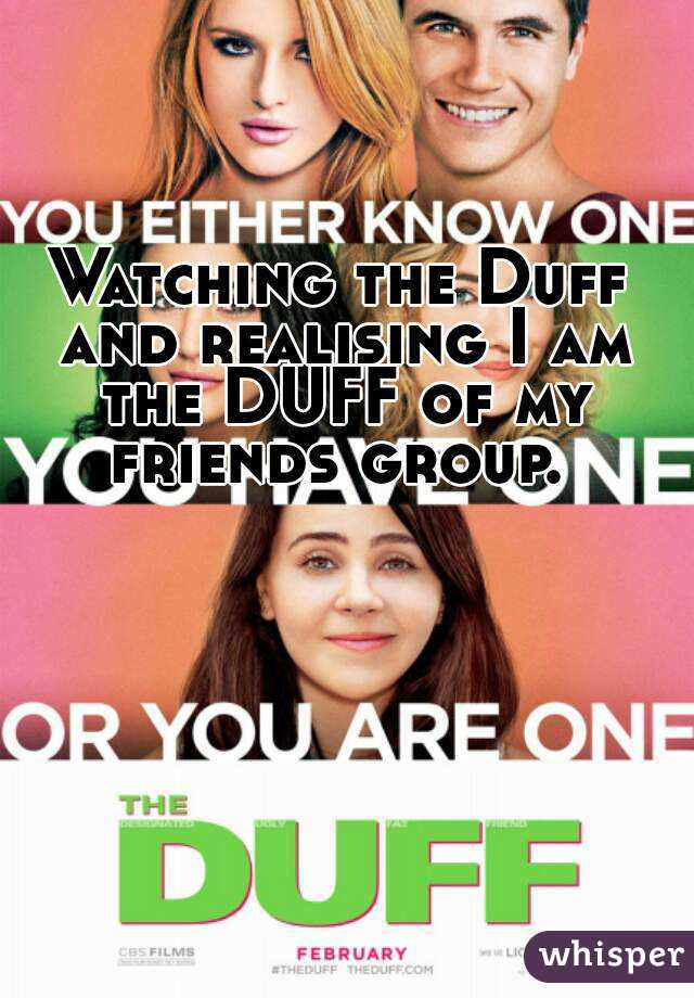 Watching the Duff and realising I am the DUFF of my friends group.