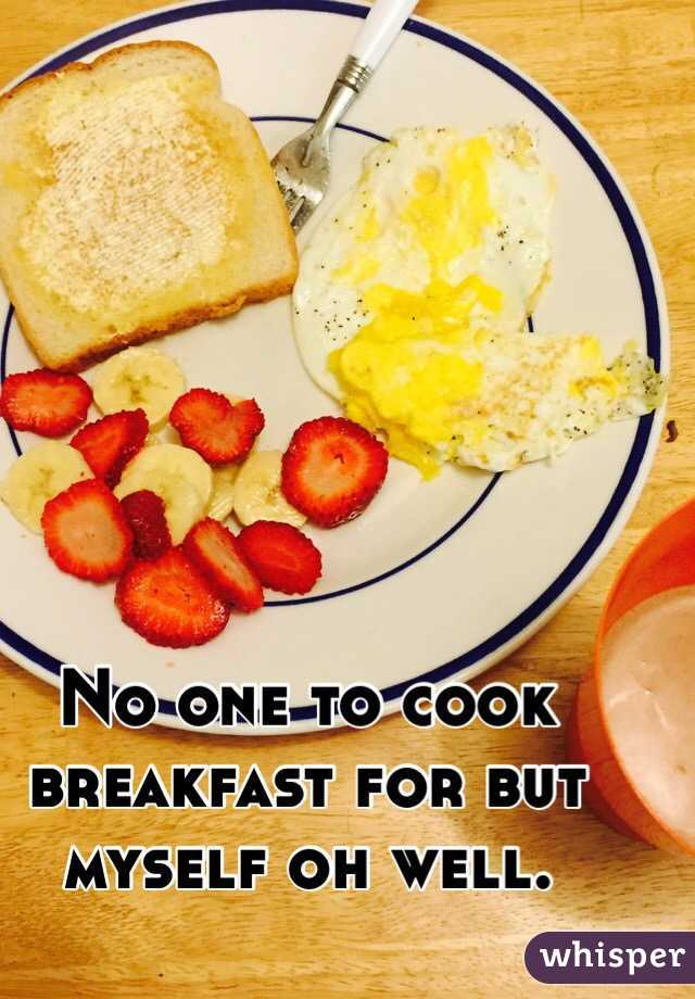 No one to cook breakfast for but myself oh well.