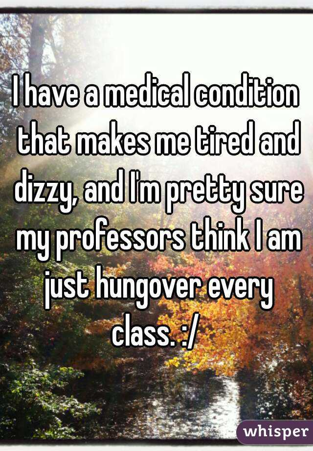 I have a medical condition that makes me tired and dizzy, and I'm pretty sure my professors think I am just hungover every class. :/