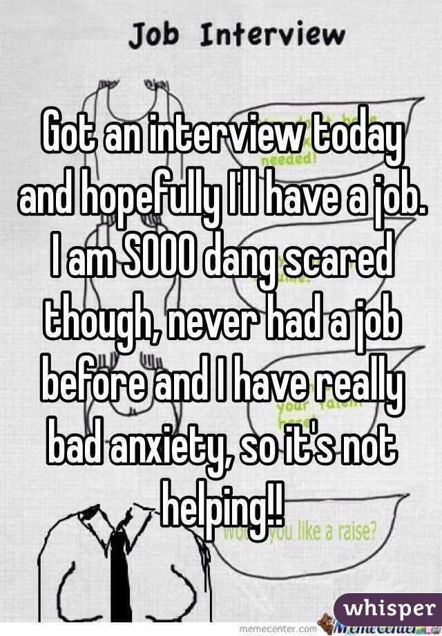 Got an interview today and hopefully I'll have a job. I am SOOO dang scared though, never had a job before and I have really bad anxiety, so it's not helping!!