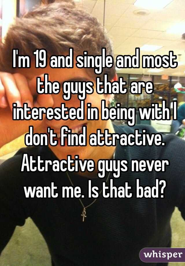 I'm 19 and single and most the guys that are interested in being with I don't find attractive. Attractive guys never want me. Is that bad?
