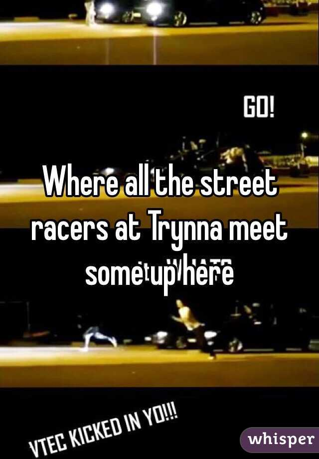 Where all the street racers at Trynna meet some up here