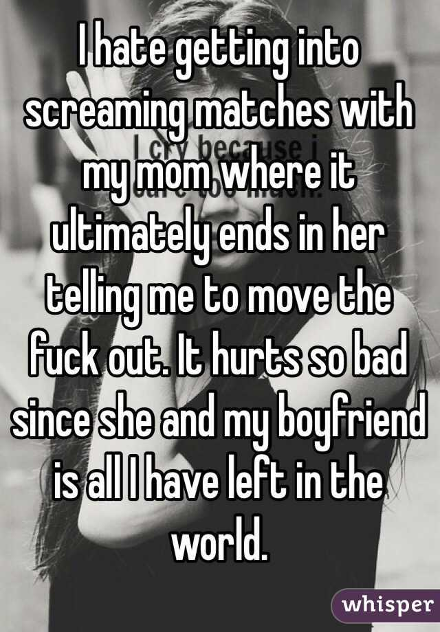 I hate getting into screaming matches with my mom where it ultimately ends in her telling me to move the fuck out. It hurts so bad since she and my boyfriend is all I have left in the world.