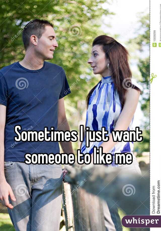 Sometimes I just want someone to like me