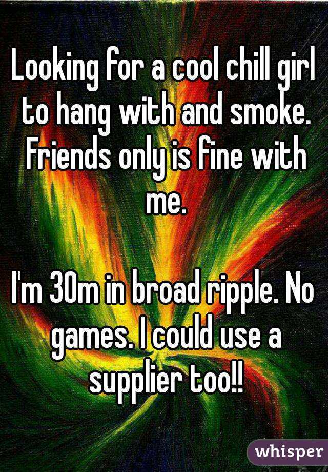 Looking for a cool chill girl to hang with and smoke. Friends only is fine with me.  I'm 30m in broad ripple. No games. I could use a supplier too!!