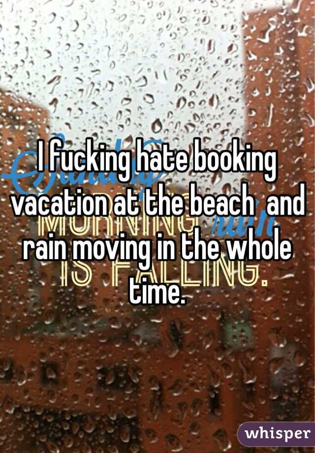 I fucking hate booking vacation at the beach  and rain moving in the whole time.