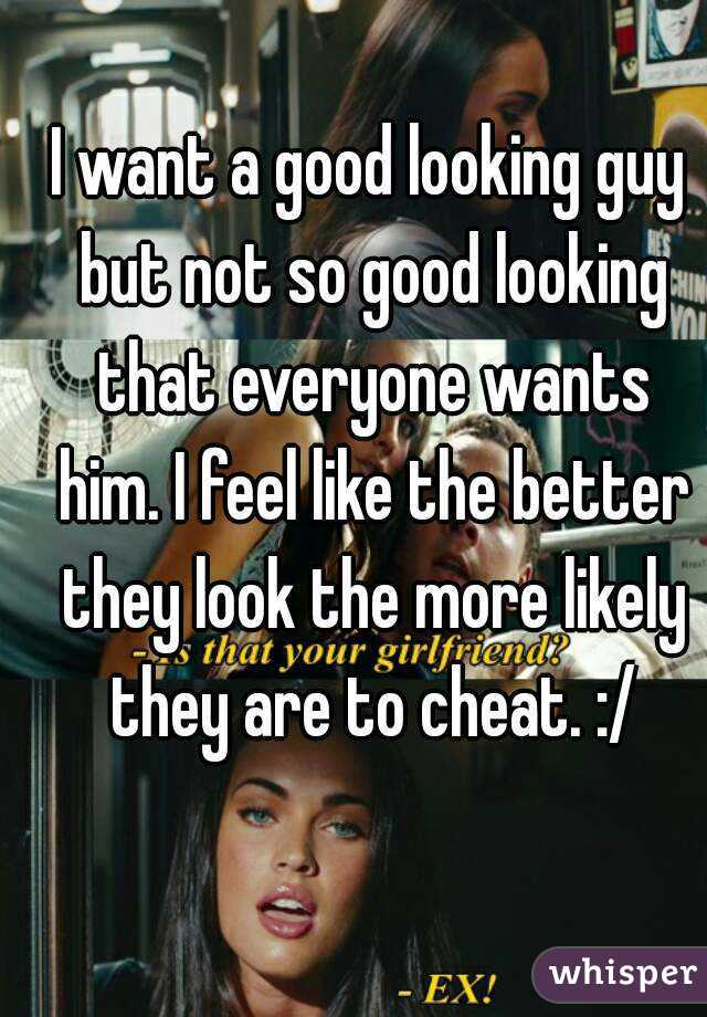 I want a good looking guy but not so good looking that everyone wants him. I feel like the better they look the more likely they are to cheat. :/