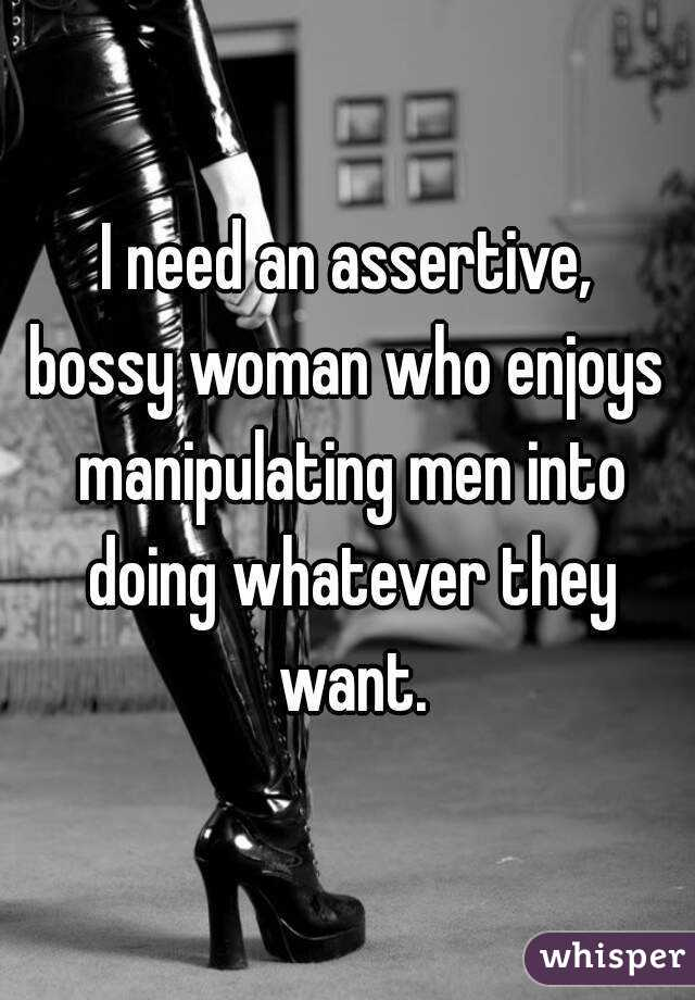 I need an assertive, bossy woman who enjoys manipulating men into doing whatever they want.