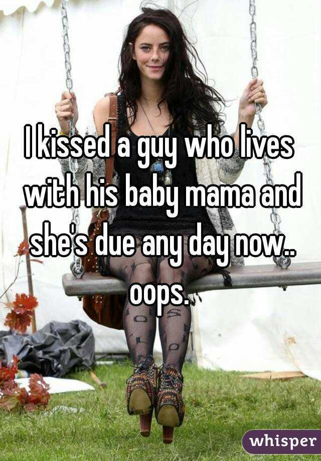 I kissed a guy who lives with his baby mama and she's due any day now.. oops.