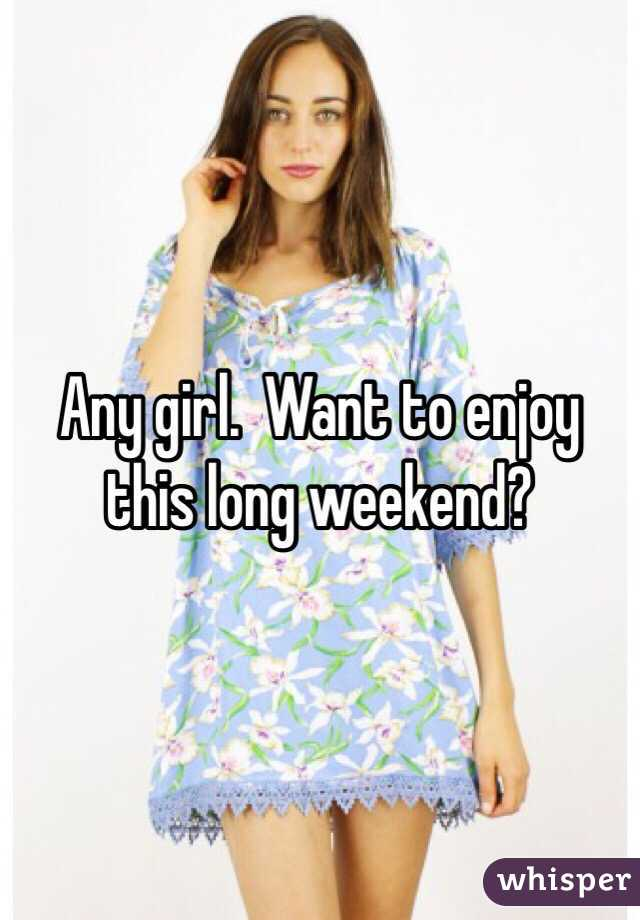 Any girl.  Want to enjoy this long weekend?